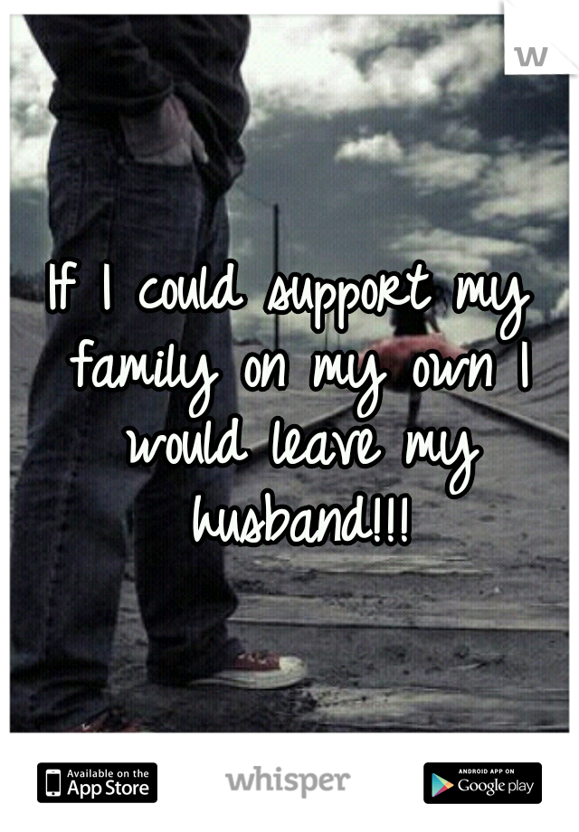 If I could support my family on my own I would leave my husband!!!