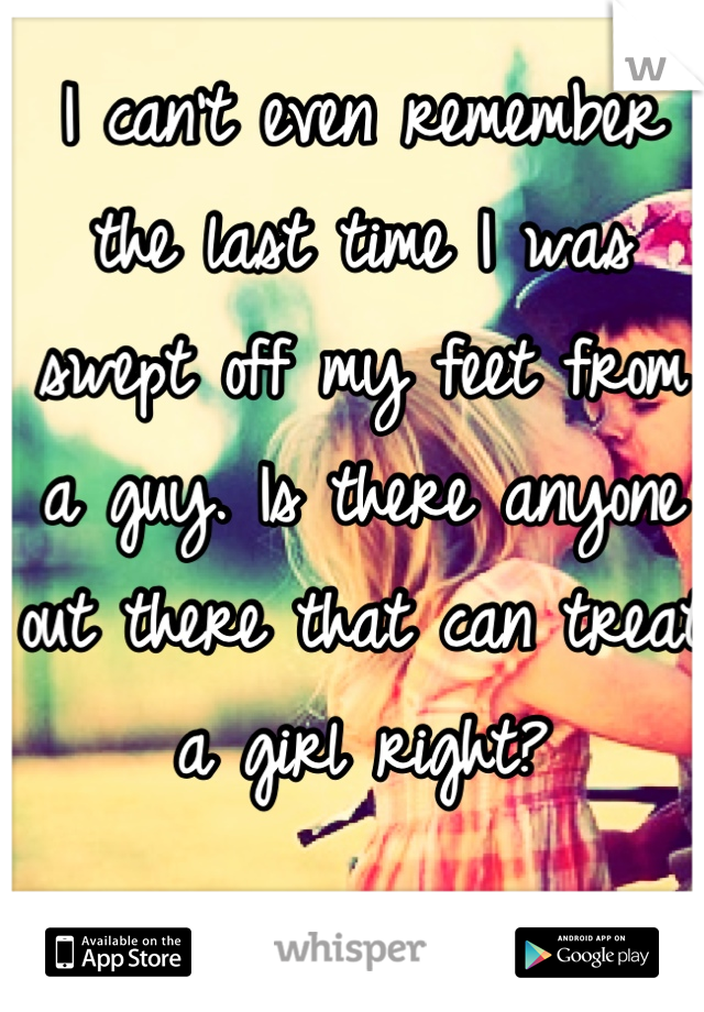 I can't even remember the last time I was swept off my feet from a guy. Is there anyone out there that can treat a girl right?