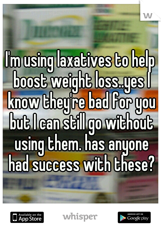 I'm using laxatives to help boost weight loss..yes I know they're bad for you but I can still go without using them. has anyone had success with these?
