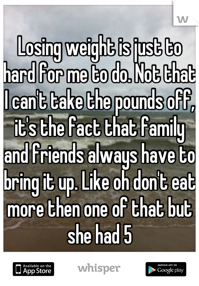 Losing weight is just to hard for me to do. Not that I can't take the pounds off, it's the fact that family and friends always have to bring it up. Like oh don't eat more then one of that but she had 5