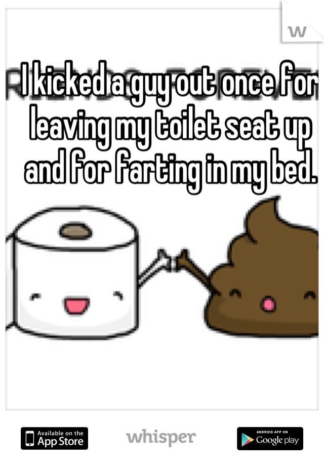 I kicked a guy out once for leaving my toilet seat up and for farting in my bed.