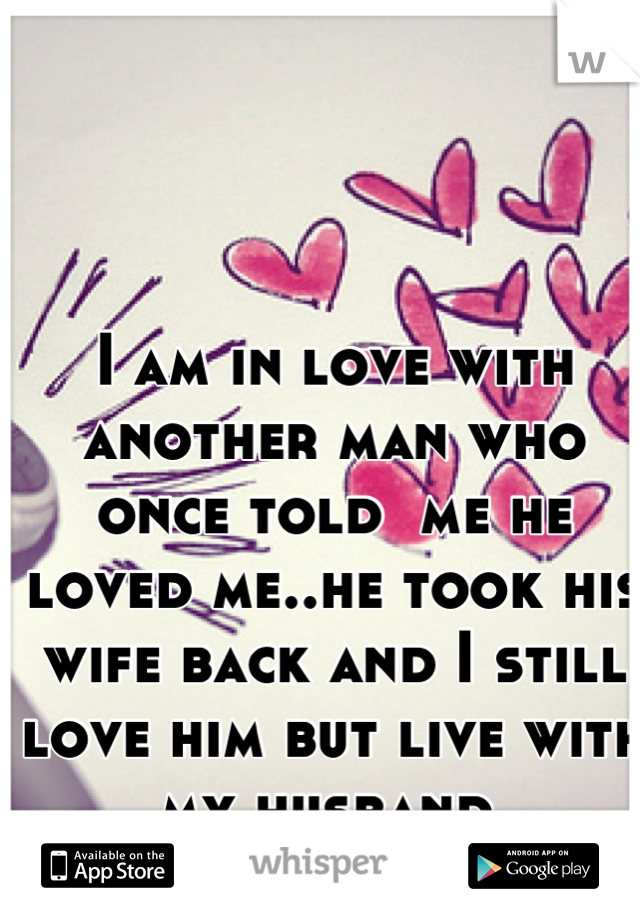 I am in love with another man who once told  me he loved me..he took his wife back and I still love him but live with my husband.