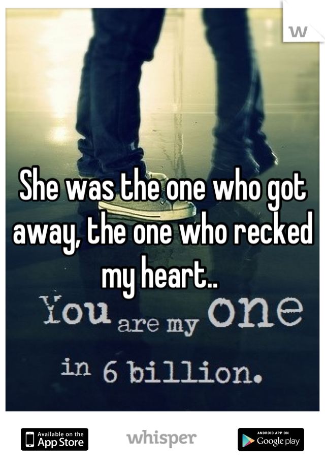 She was the one who got away, the one who recked my heart..