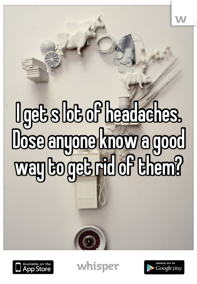 I get s lot of headaches. Dose anyone know a good way to get rid of them?