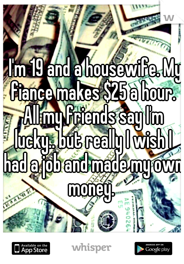 I'm 19 and a housewife. My fiance makes $25 a hour. All my friends say I'm lucky.. but really I wish I had a job and made my own money.