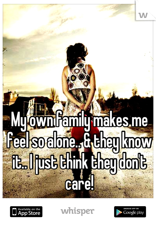 My own family makes me feel so alone.. & they know it.. I just think they don't care!