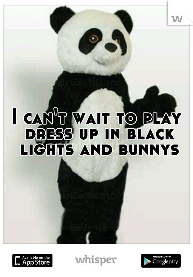I can't wait to play dress up in black lights and bunnys