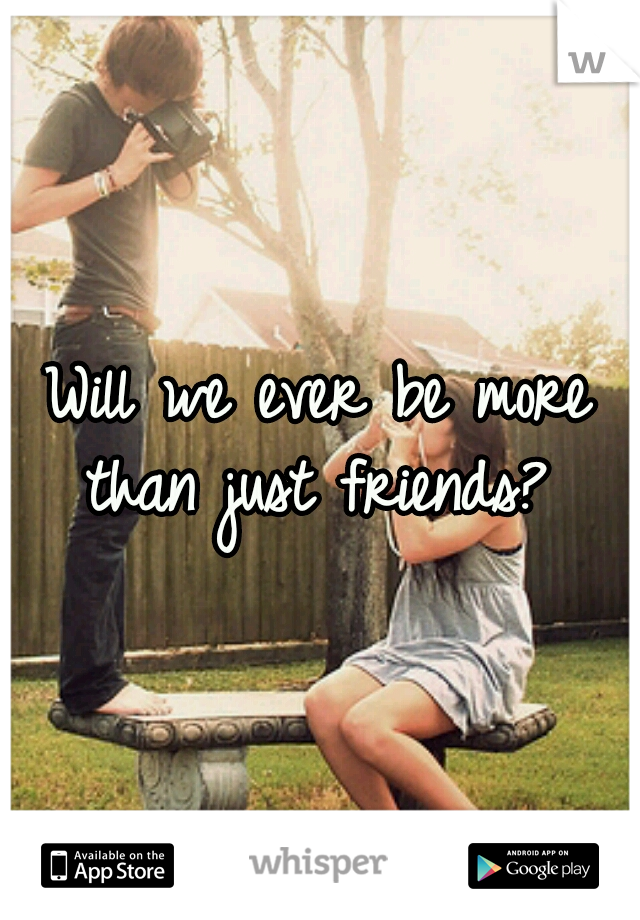Will we ever be more than just friends?