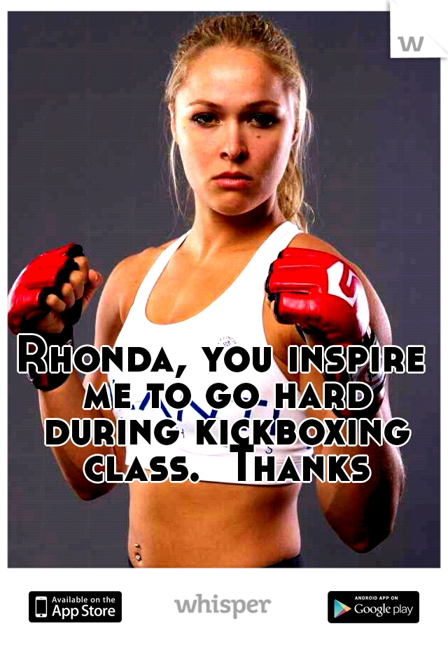 Rhonda, you inspire me to go hard during kickboxing class.  Thanks