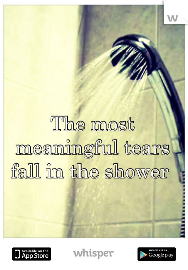 The most meaningful tears fall in the shower