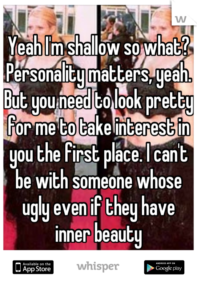Yeah I'm shallow so what? Personality matters, yeah. But you need to look pretty for me to take interest in you the first place. I can't be with someone whose ugly even if they have inner beauty