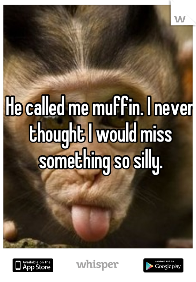 He called me muffin. I never thought I would miss something so silly.