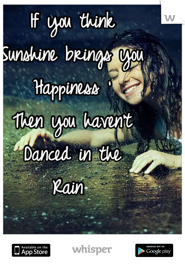 If you think  Sunshine brings you  Happiness '  Then you haven't  Danced in the  Rain