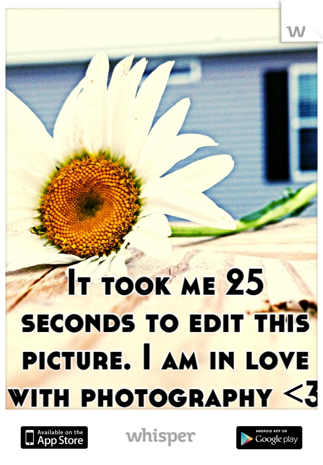 It took me 25 seconds to edit this picture. I am in love with photography <3 It's my passion!