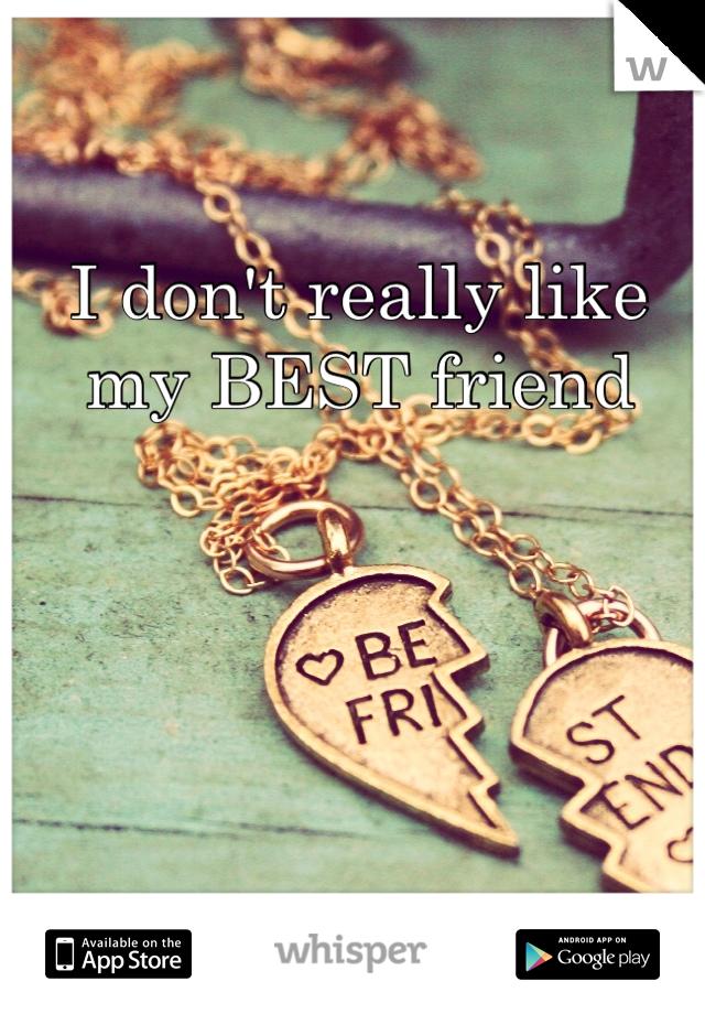 I don't really like my BEST friend