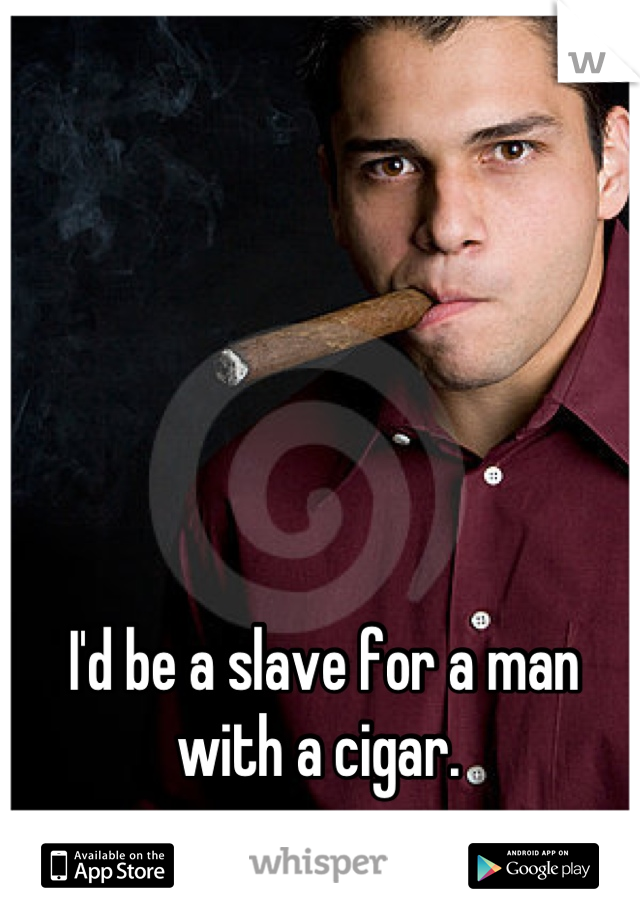 I'd be a slave for a man with a cigar.