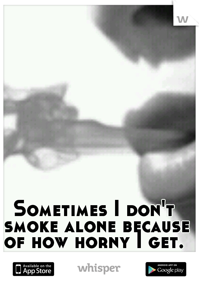 Sometimes I don't smoke alone because of how horny I get.