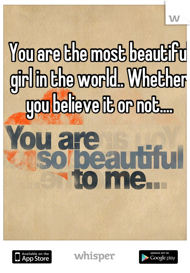 You are the most beautiful girl in the world.. Whether you believe it or not....
