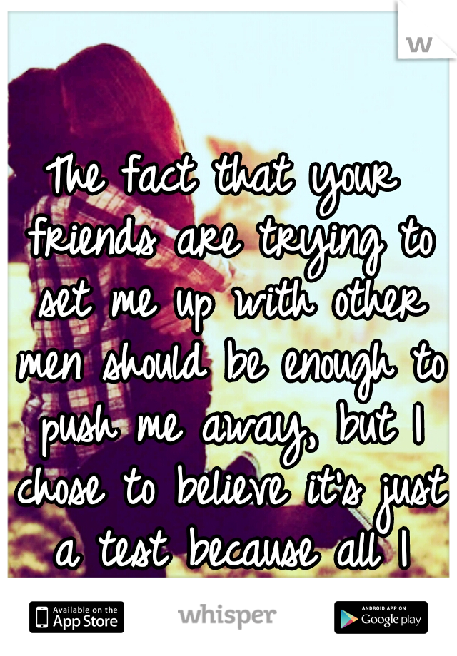 The fact that your friends are trying to set me up with other men should be enough to push me away, but I chose to believe it's just a test because all I want is you.