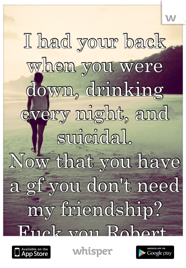 I had your back when you were down, drinking every night, and suicidal. Now that you have a gf you don't need my friendship? Fuck you Robert.