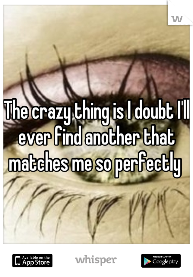 The crazy thing is I doubt I'll ever find another that matches me so perfectly