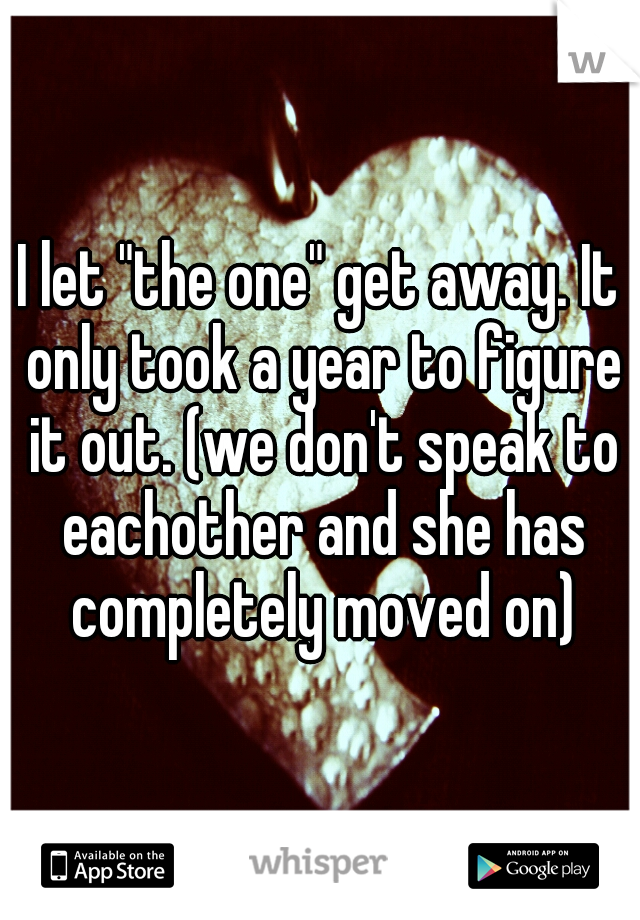 """I let """"the one"""" get away. It only took a year to figure it out. (we don't speak to eachother and she has completely moved on)"""