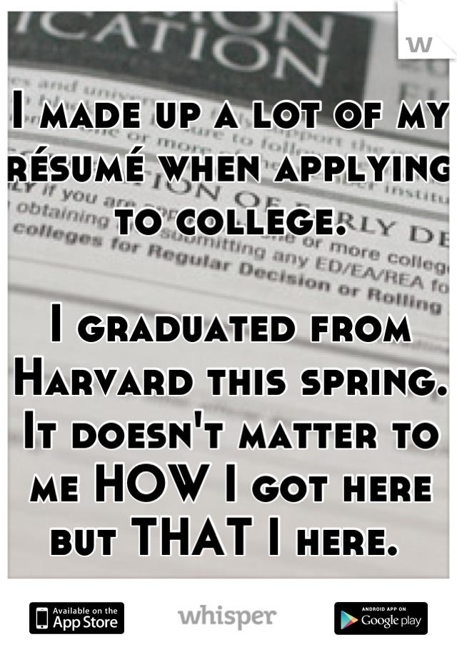 I made up a lot of my résumé when applying to college.   I graduated from Harvard this spring. It doesn't matter to me HOW I got here but THAT I here.