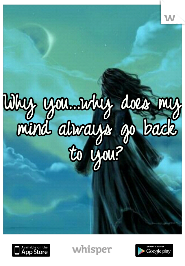 Why you...why does my mind always go back to you?