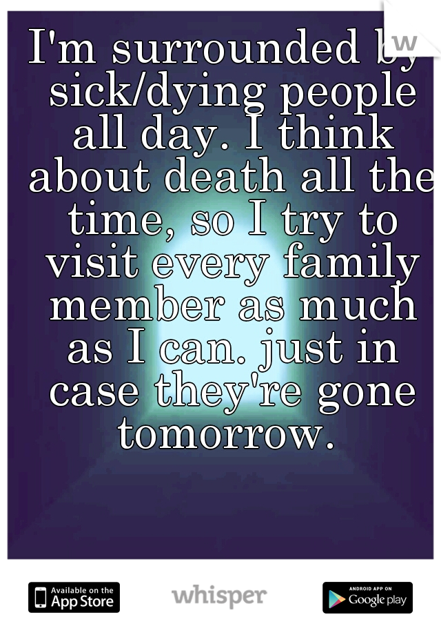 I'm surrounded by sick/dying people all day. I think about death all the time, so I try to visit every family member as much as I can. just in case they're gone tomorrow.