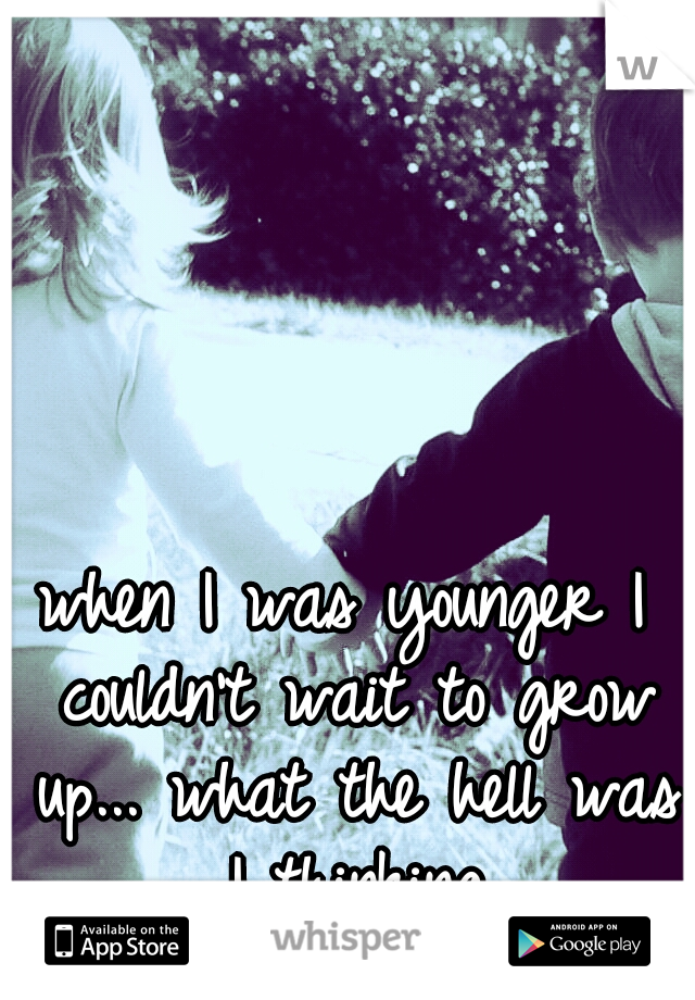 when I was younger I couldn't wait to grow up... what the hell was I thinking