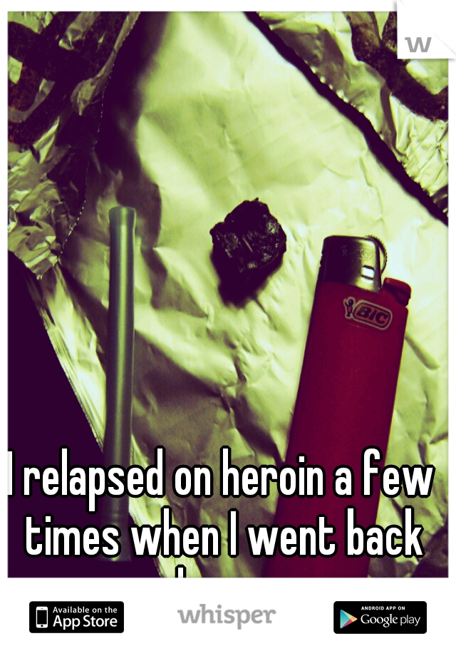 I relapsed on heroin a few times when I went back home.