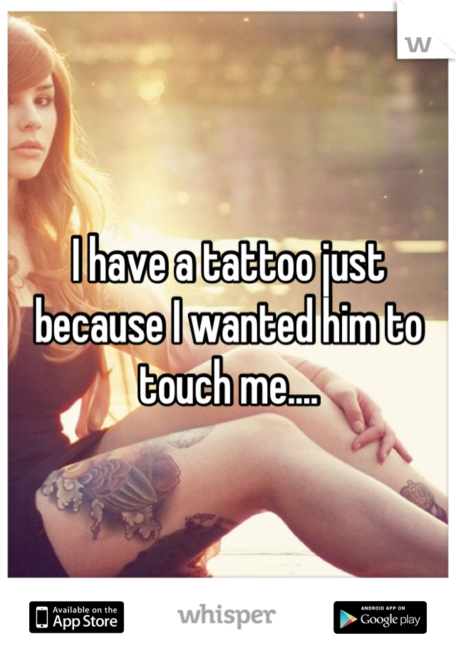 I have a tattoo just because I wanted him to touch me....
