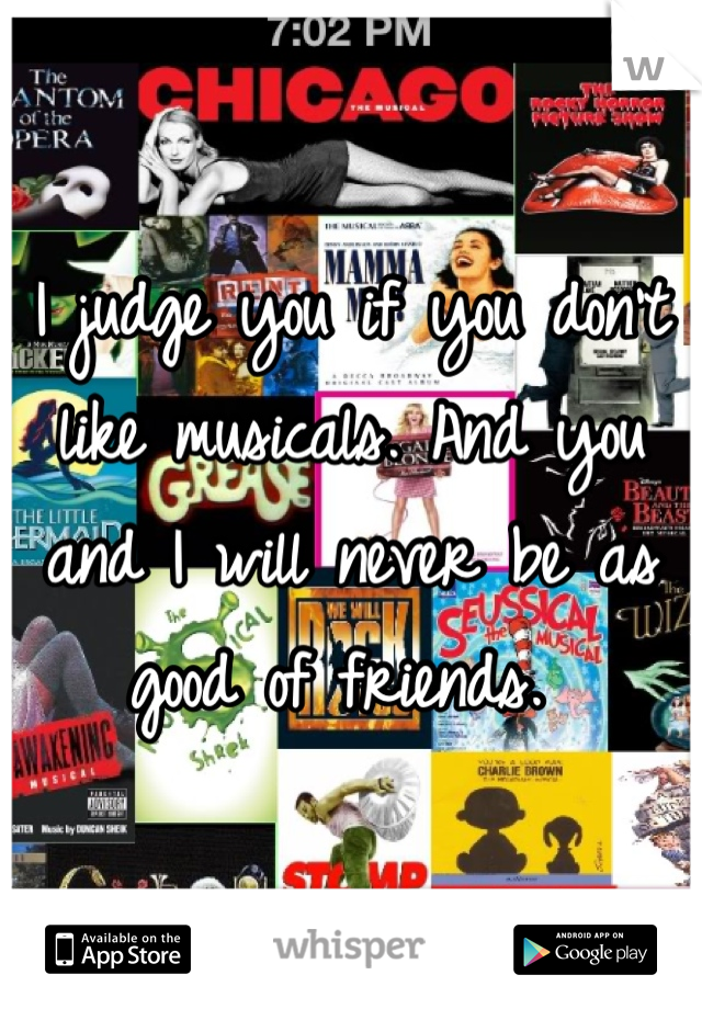 I judge you if you don't like musicals. And you and I will never be as good of friends.
