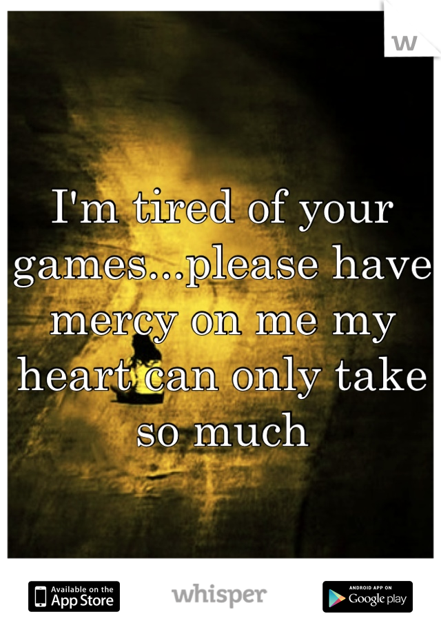 I'm tired of your games...please have mercy on me my heart can only take so much