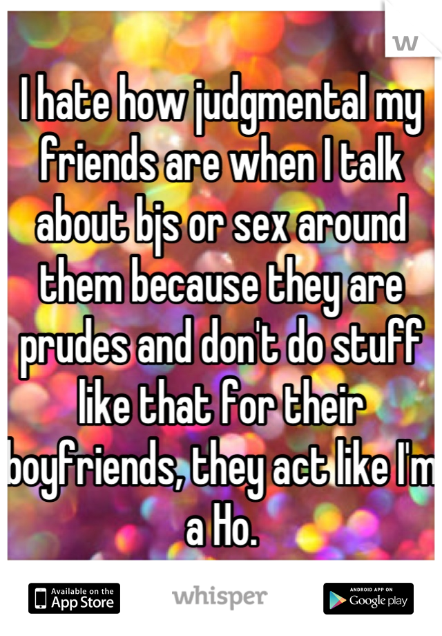 I hate how judgmental my friends are when I talk about bjs or sex around them because they are prudes and don't do stuff like that for their boyfriends, they act like I'm a Ho.