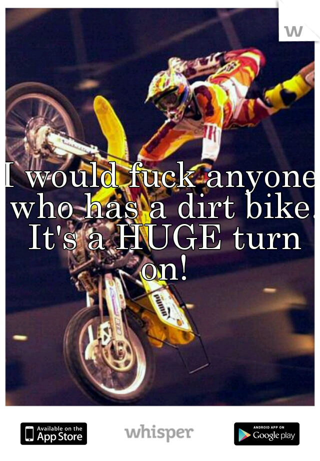 I would fuck anyone who has a dirt bike. It's a HUGE turn on!