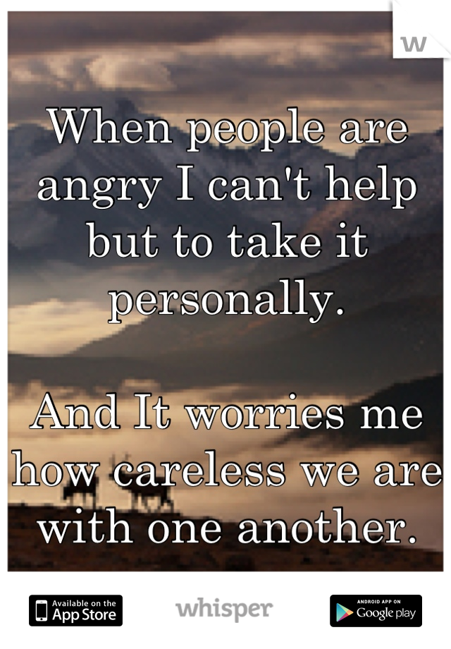 When people are angry I can't help but to take it personally.     And It worries me how careless we are with one another.