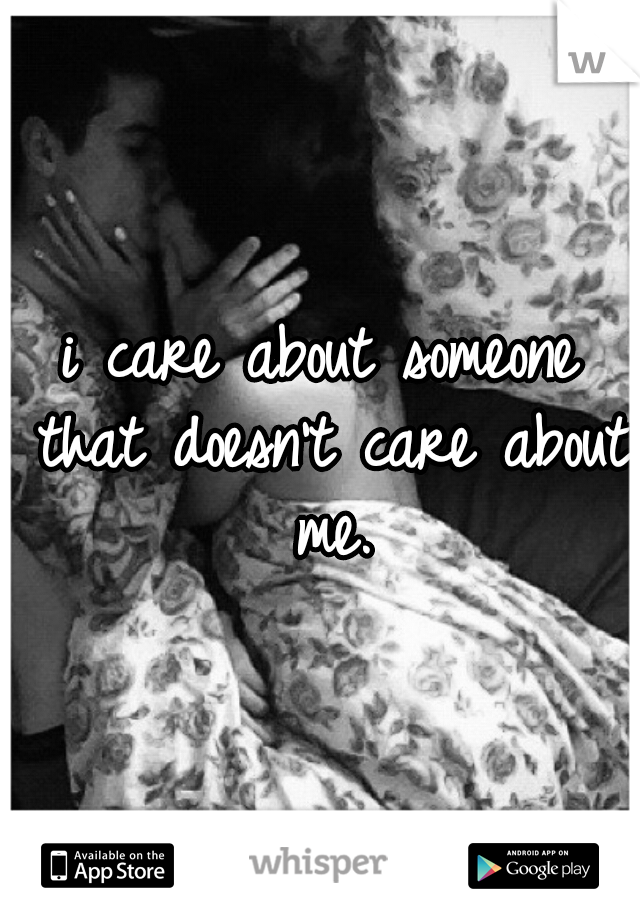 i care about someone that doesn't care about me.