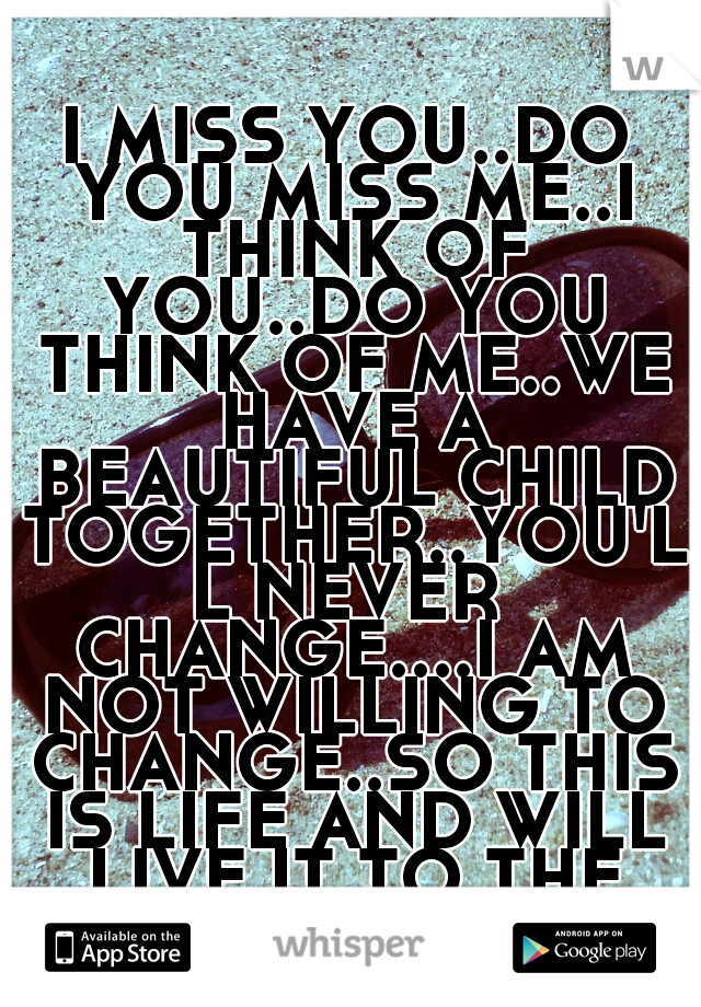 I MISS YOU..DO YOU MISS ME..I THINK OF YOU..DO YOU THINK OF ME..WE HAVE A BEAUTIFUL CHILD TOGETHER..YOU'LL NEVER CHANGE....I AM NOT WILLING TO CHANGE..SO THIS IS LIFE AND WILL LIVE IT TO THE FULLEST