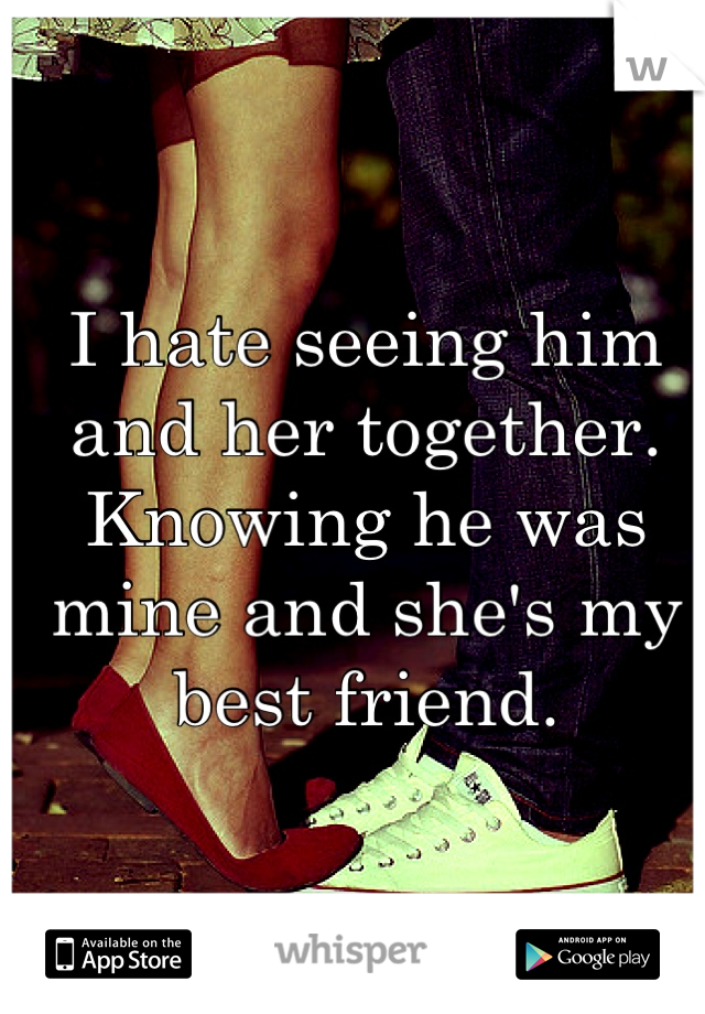 I hate seeing him and her together. Knowing he was mine and she's my best friend.