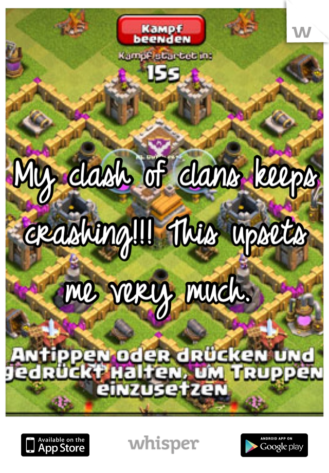 My clash of clans keeps crashing!!! This upsets me very much.
