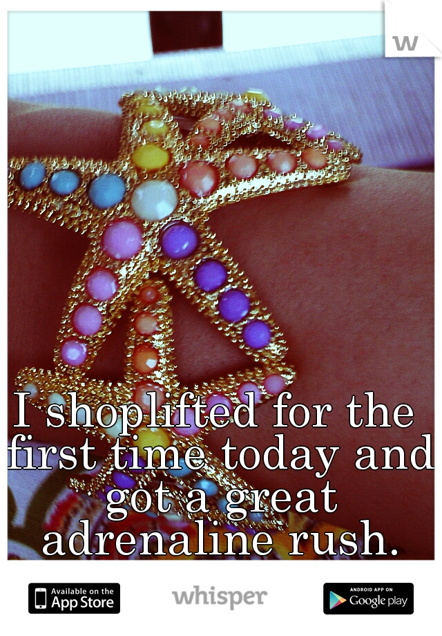 I shoplifted for the first time today and got a great adrenaline rush.