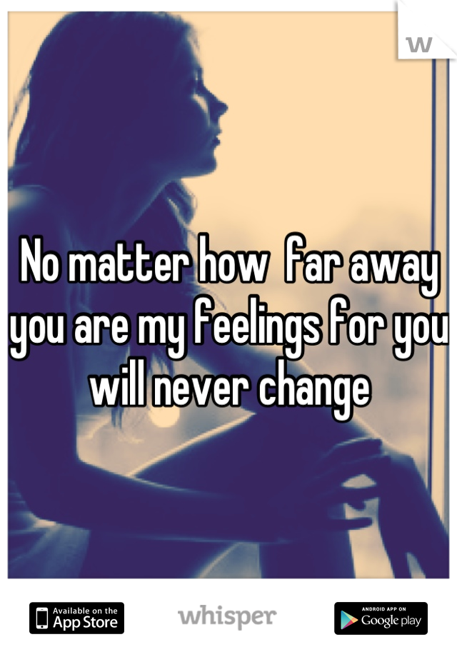 No matter how  far away you are my feelings for you will never change