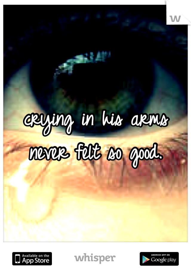 crying in his arms never felt so good.