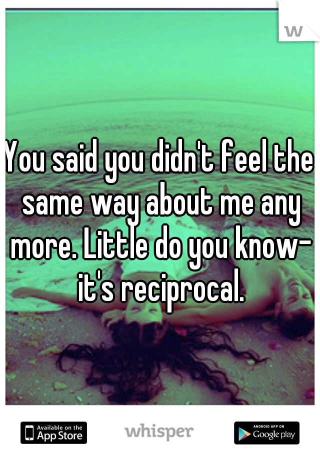 You said you didn't feel the same way about me any more. Little do you know- it's reciprocal.