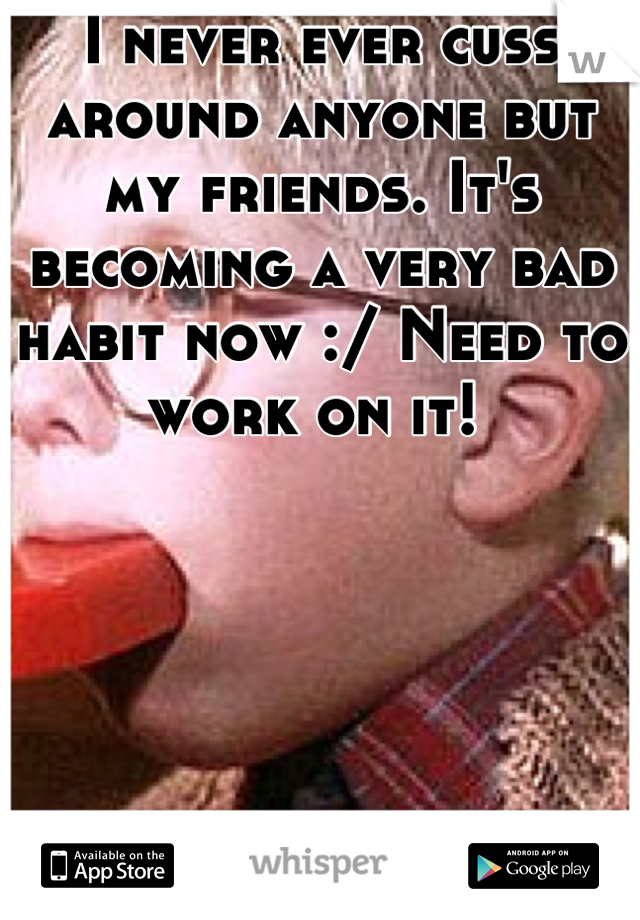 I never ever cuss around anyone but my friends. It's becoming a very bad habit now :/ Need to work on it!