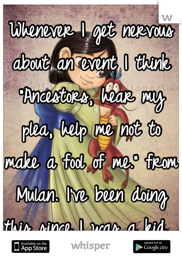 """Whenever I get nervous about an event I think """"Ancestors, hear my plea, help me not to make a fool of me."""" from Mulan. I've been doing this since I was a kid."""