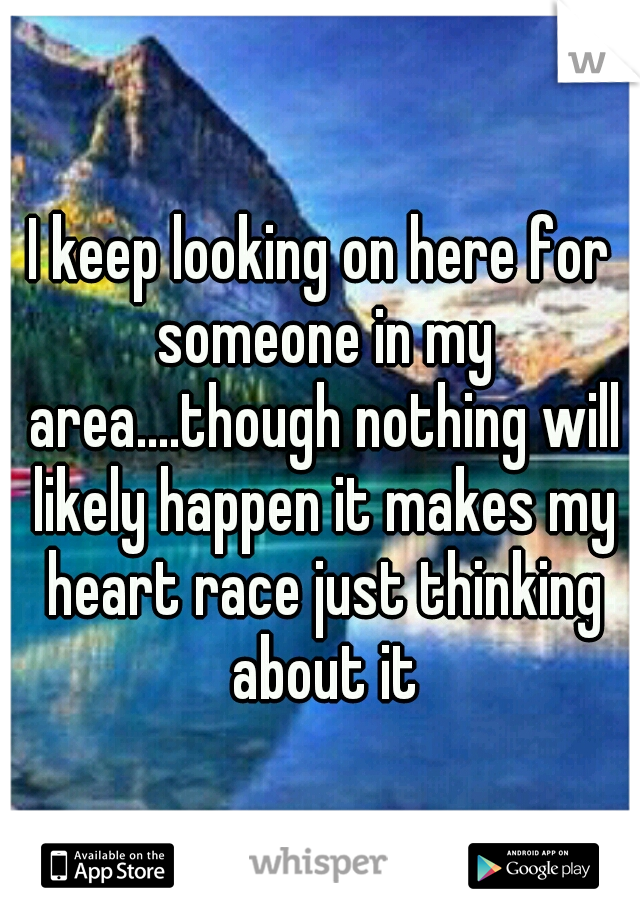 I keep looking on here for someone in my area....though nothing will likely happen it makes my heart race just thinking about it