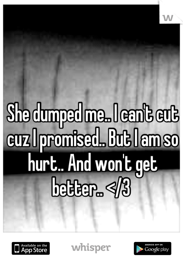 She dumped me.. I can't cut cuz I promised.. But I am so hurt.. And won't get better.. </3