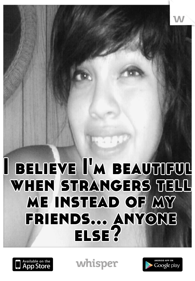 I believe I'm beautiful when strangers tell me instead of my friends... anyone else?
